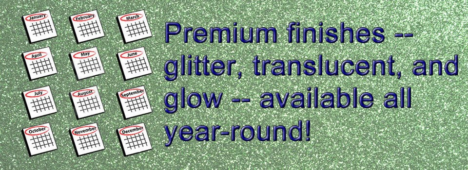 Premium finishes - Translucent, Glitter & Glow - Available all year round!